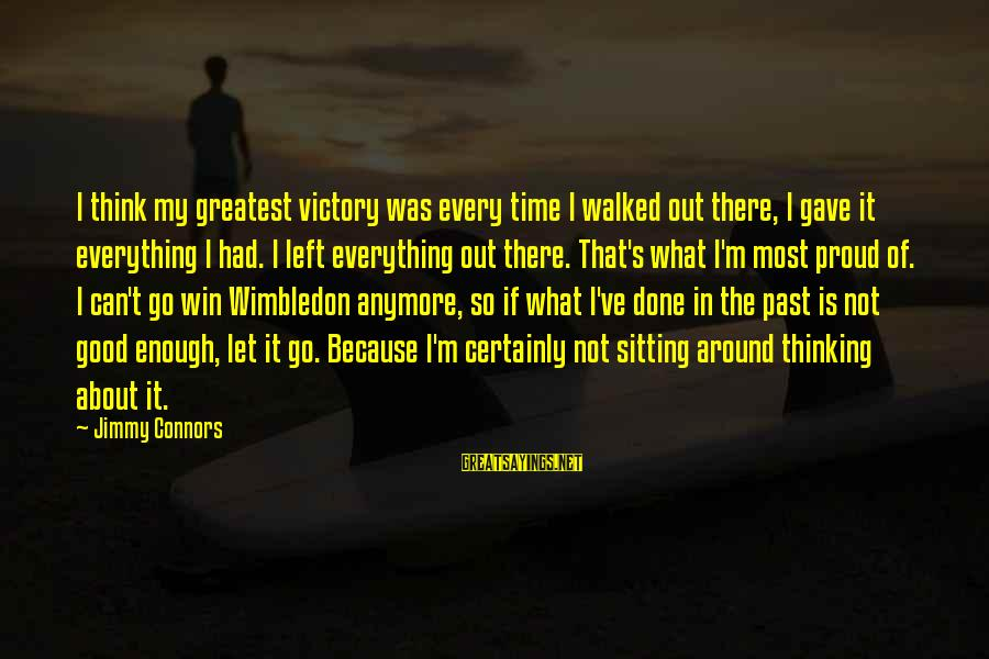 Wimbledon's Sayings By Jimmy Connors: I think my greatest victory was every time I walked out there, I gave it