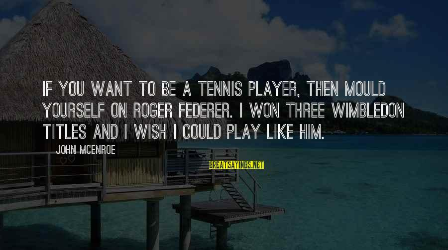 Wimbledon's Sayings By John McEnroe: If you want to be a tennis player, then mould yourself on Roger Federer. I