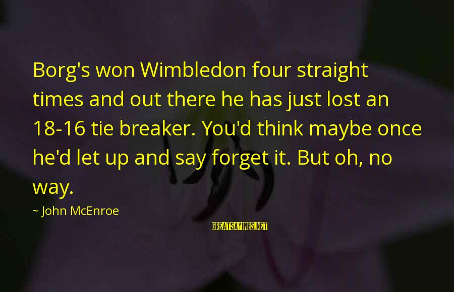 Wimbledon's Sayings By John McEnroe: Borg's won Wimbledon four straight times and out there he has just lost an 18-16