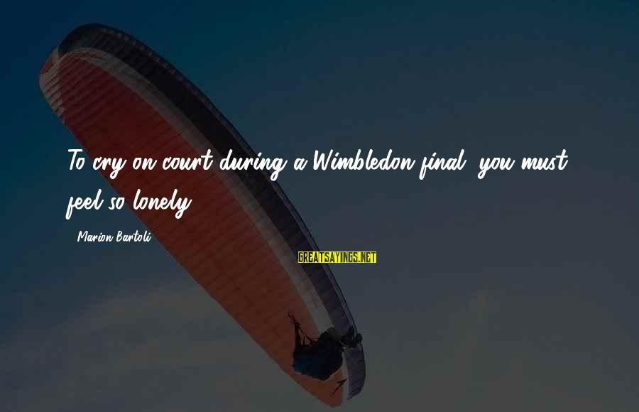 Wimbledon's Sayings By Marion Bartoli: To cry on court during a Wimbledon final, you must feel so lonely.