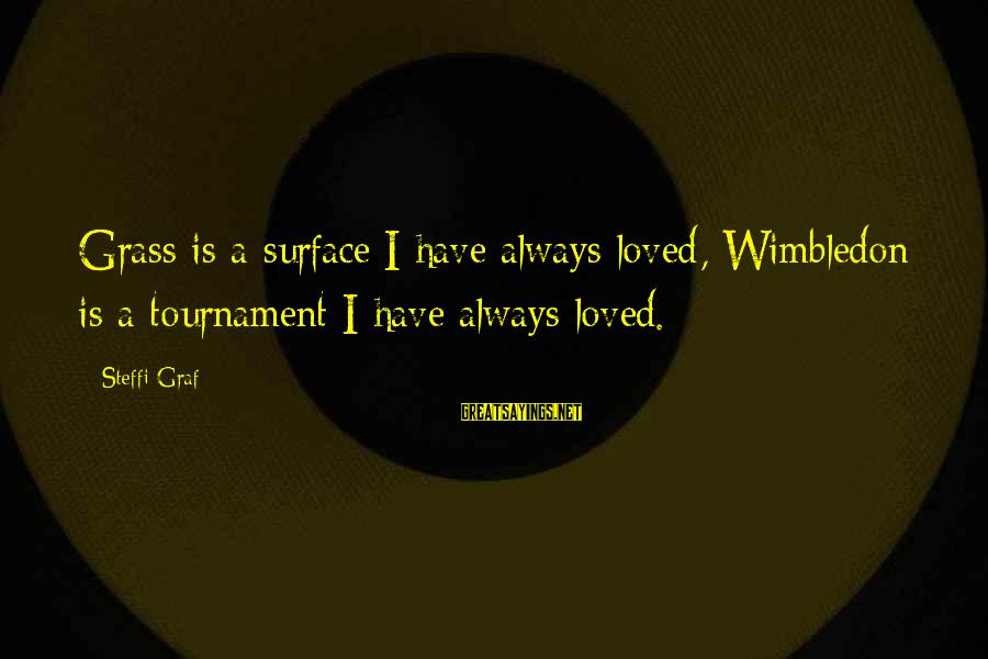 Wimbledon's Sayings By Steffi Graf: Grass is a surface I have always loved, Wimbledon is a tournament I have always
