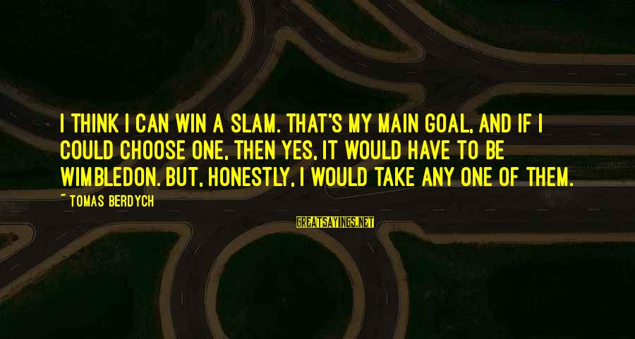 Wimbledon's Sayings By Tomas Berdych: I think I can win a slam. That's my main goal, and if I could