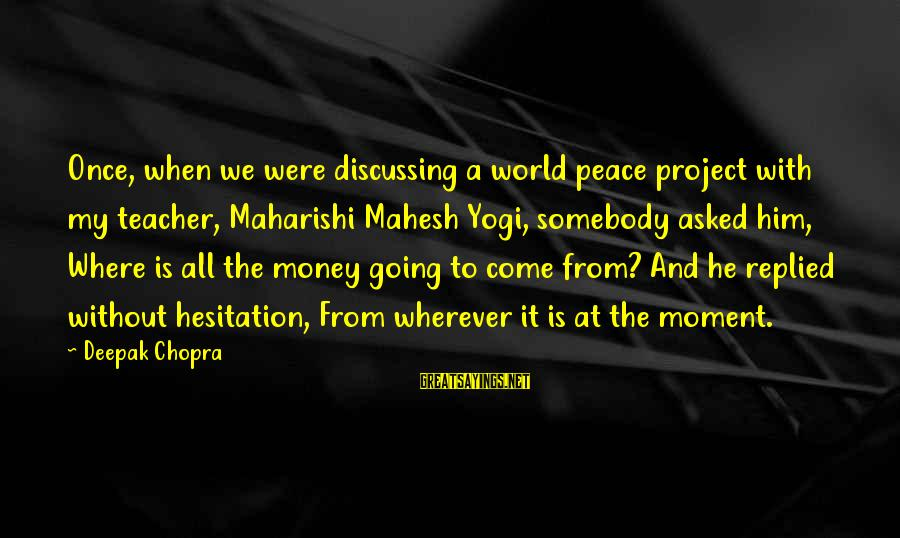 Wind Chime Sympathy Sayings By Deepak Chopra: Once, when we were discussing a world peace project with my teacher, Maharishi Mahesh Yogi,