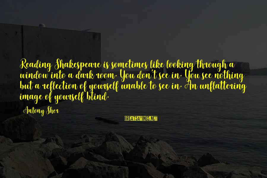 Window Reflection Sayings By Antony Sher: Reading Shakespeare is sometimes like looking through a window into a dark room. You don't