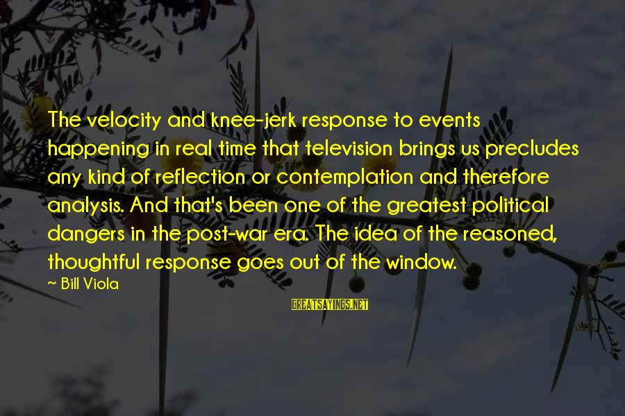 Window Reflection Sayings By Bill Viola: The velocity and knee-jerk response to events happening in real time that television brings us