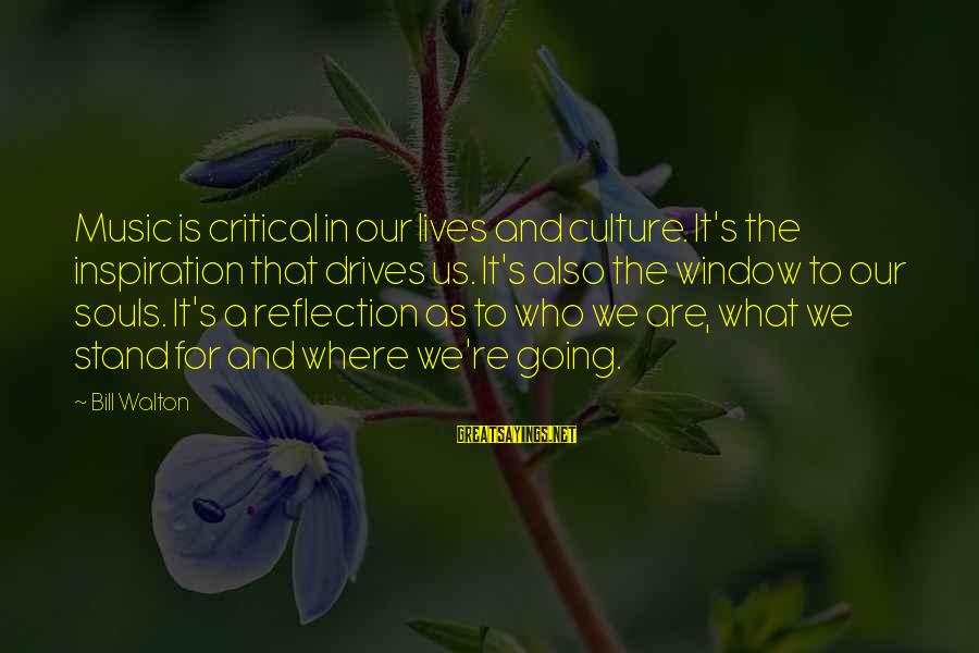 Window Reflection Sayings By Bill Walton: Music is critical in our lives and culture. It's the inspiration that drives us. It's