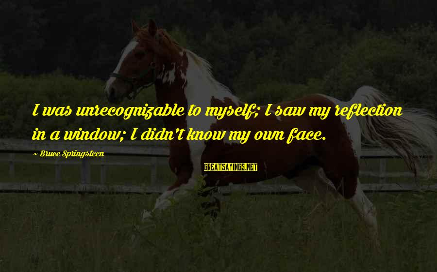Window Reflection Sayings By Bruce Springsteen: I was unrecognizable to myself; I saw my reflection in a window; I didn't know