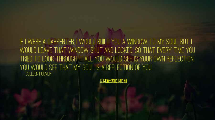 Window Reflection Sayings By Colleen Hoover: If I were a carpenter, I would build you a window to my soul. But