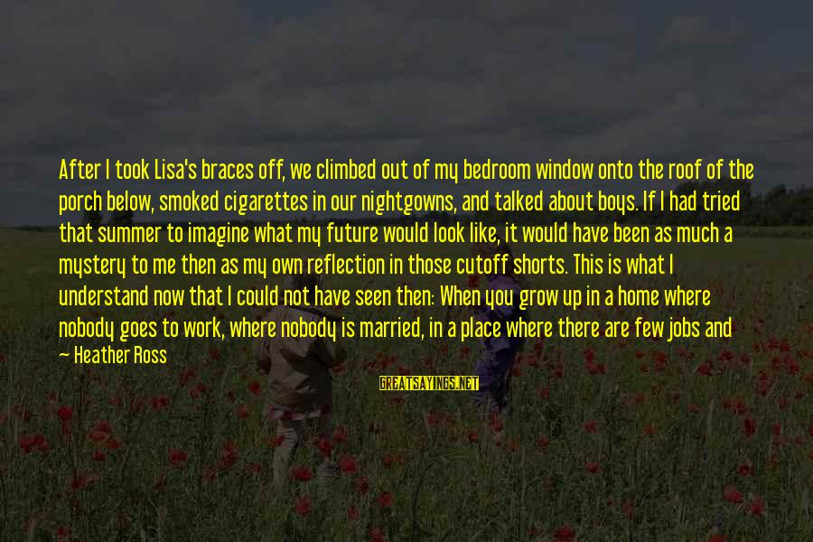 Window Reflection Sayings By Heather Ross: After I took Lisa's braces off, we climbed out of my bedroom window onto the
