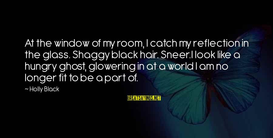 Window Reflection Sayings By Holly Black: At the window of my room, I catch my reflection in the glass. Shaggy black