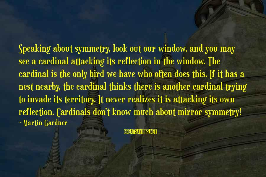 Window Reflection Sayings By Martin Gardner: Speaking about symmetry, look out our window, and you may see a cardinal attacking its