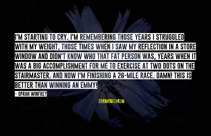 Window Reflection Sayings By Oprah Winfrey: I'm starting to cry. I'm remembering those years I struggled with my weight, those times