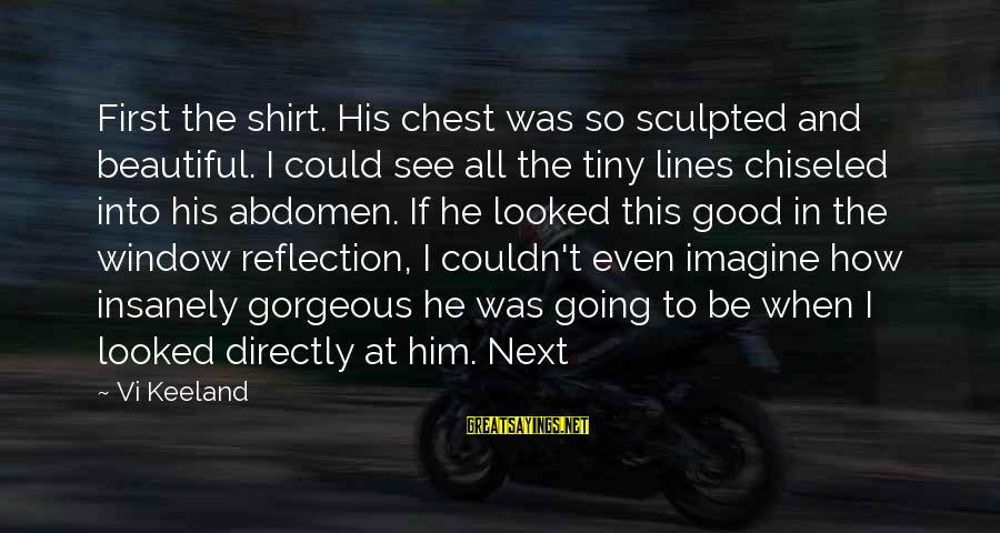 Window Reflection Sayings By Vi Keeland: First the shirt. His chest was so sculpted and beautiful. I could see all the