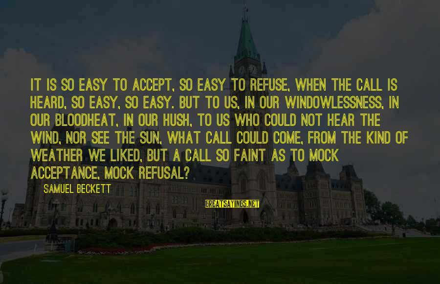 Windowlessness Sayings By Samuel Beckett: It is so easy to accept, so easy to refuse, when the call is heard,