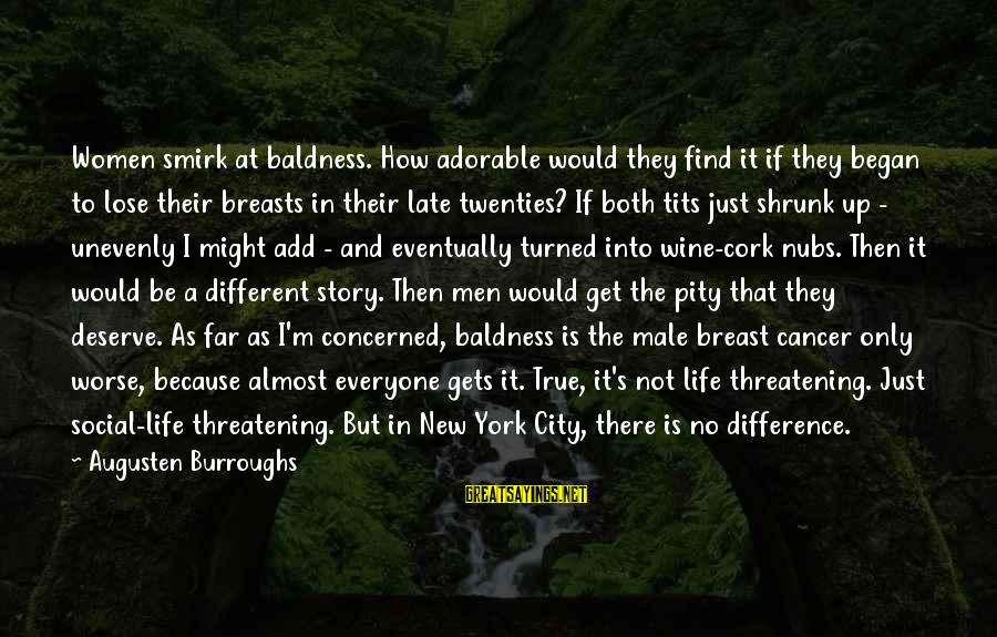 Wine Cork Sayings By Augusten Burroughs: Women smirk at baldness. How adorable would they find it if they began to lose
