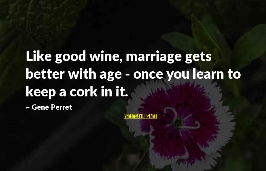 Wine Cork Sayings By Gene Perret: Like good wine, marriage gets better with age - once you learn to keep a