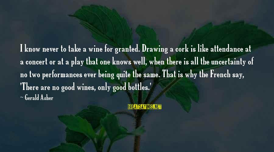 Wine Cork Sayings By Gerald Asher: I know never to take a wine for granted. Drawing a cork is like attendance