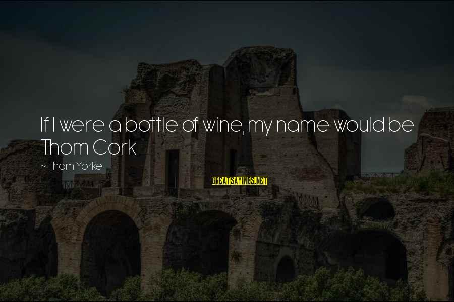 Wine Cork Sayings By Thom Yorke: If I were a bottle of wine, my name would be Thom Cork