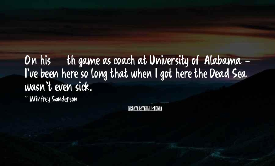 Winfrey Sanderson Sayings: On his 916th game as coach at University of Alabama - I've been here so