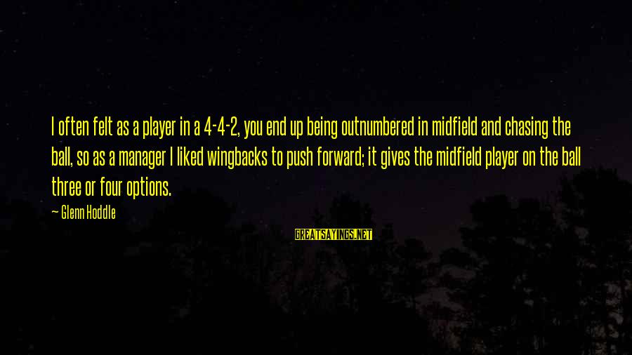 Wingbacks Sayings By Glenn Hoddle: I often felt as a player in a 4-4-2, you end up being outnumbered in