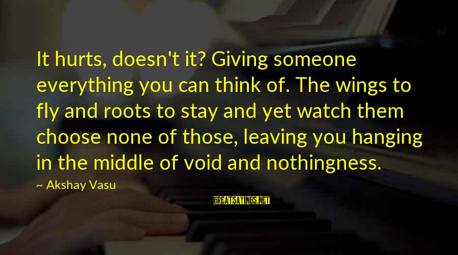 Wings To Fly Sayings By Akshay Vasu: It hurts, doesn't it? Giving someone everything you can think of. The wings to fly