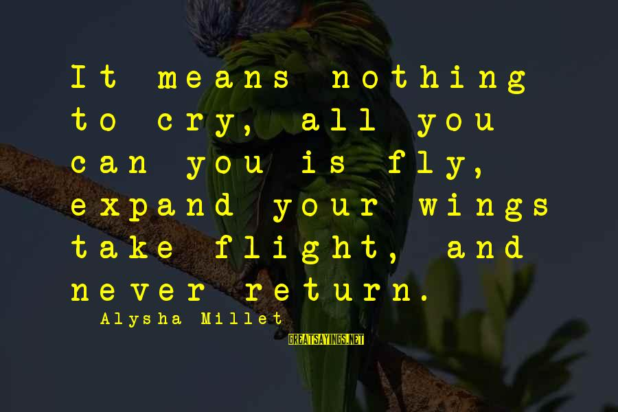 Wings To Fly Sayings By Alysha Millet: It means nothing to cry, all you can you is fly, expand your wings take