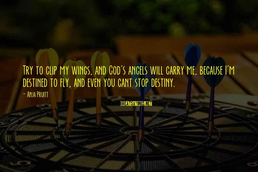Wings To Fly Sayings By Anja Pruitt: Try to clip my wings, and God's angels will carry me, because I'm destined to