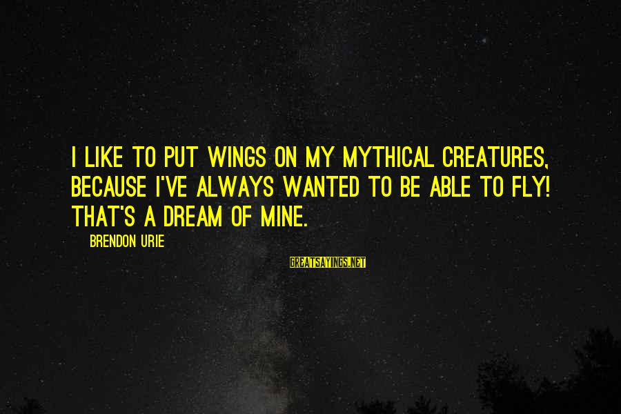 Wings To Fly Sayings By Brendon Urie: I like to put wings on my mythical creatures, because I've always wanted to be