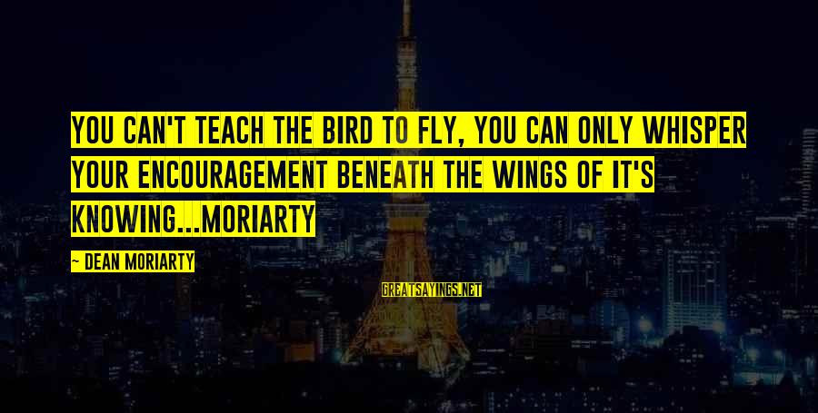 Wings To Fly Sayings By Dean Moriarty: You can't teach the bird to fly, you can only whisper your encouragement beneath the