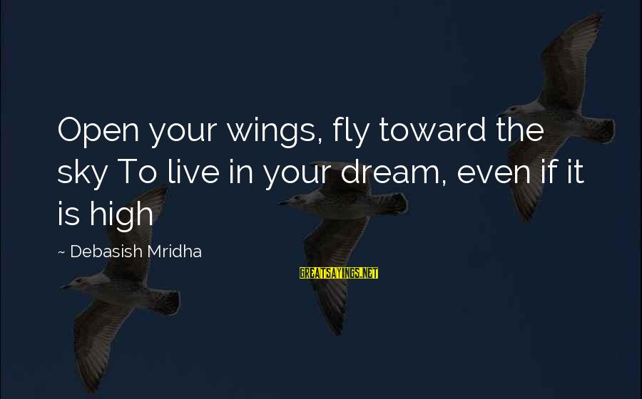 Wings To Fly Sayings By Debasish Mridha: Open your wings, fly toward the sky To live in your dream, even if it