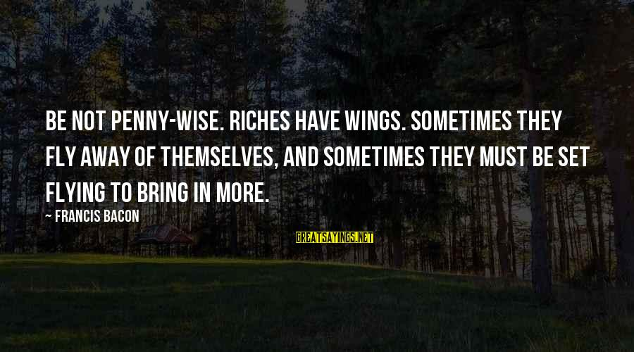 Wings To Fly Sayings By Francis Bacon: Be not penny-wise. Riches have wings. Sometimes they fly away of themselves, and sometimes they