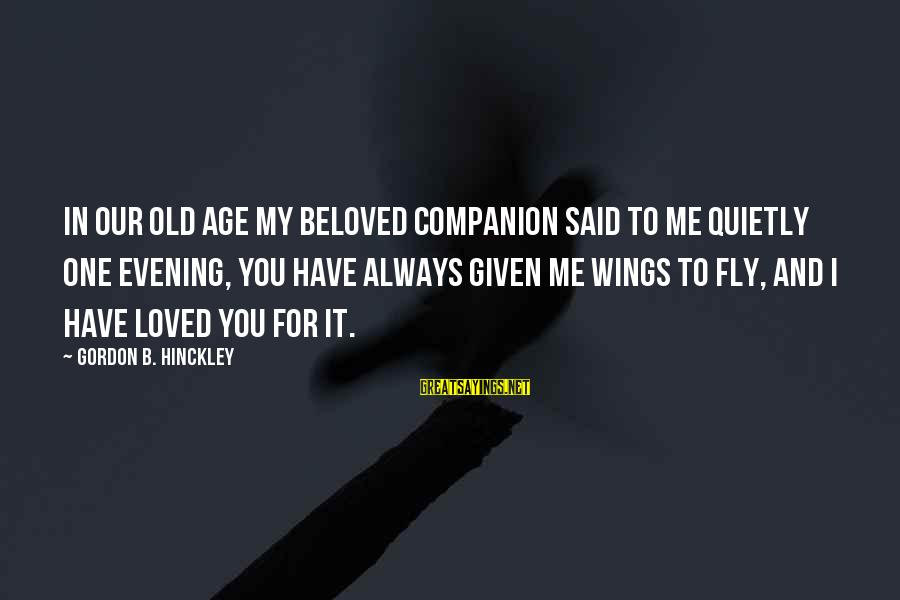 Wings To Fly Sayings By Gordon B. Hinckley: In our old age my beloved companion said to me quietly one evening, You have