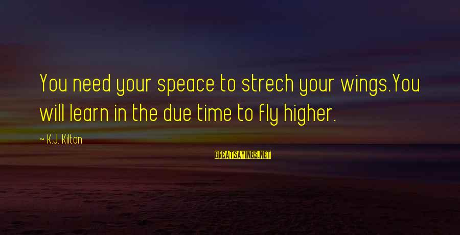 Wings To Fly Sayings By K.J. Kilton: You need your speace to strech your wings.You will learn in the due time to