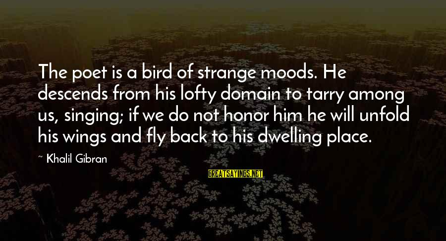 Wings To Fly Sayings By Khalil Gibran: The poet is a bird of strange moods. He descends from his lofty domain to