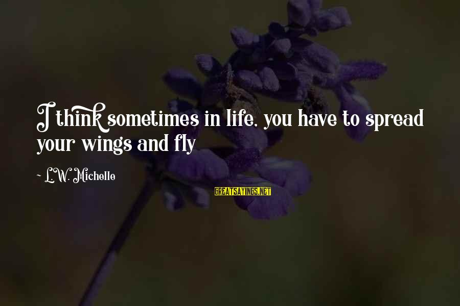 Wings To Fly Sayings By L.W. Michelle: I think sometimes in life, you have to spread your wings and fly