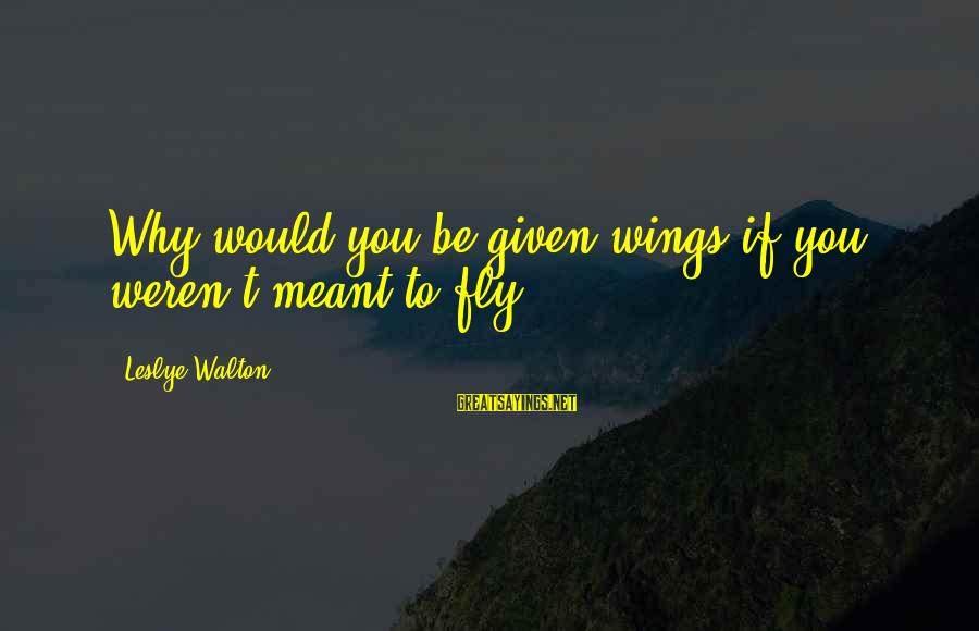 Wings To Fly Sayings By Leslye Walton: Why would you be given wings if you weren't meant to fly?