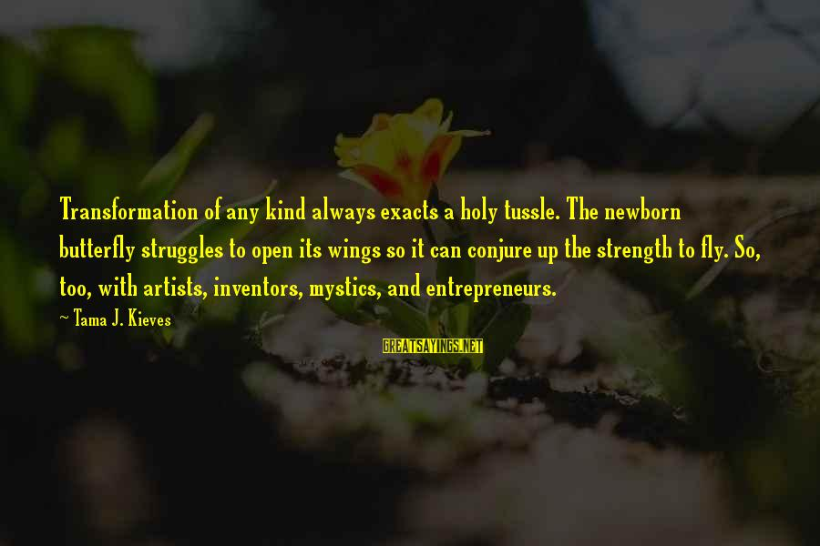 Wings To Fly Sayings By Tama J. Kieves: Transformation of any kind always exacts a holy tussle. The newborn butterfly struggles to open