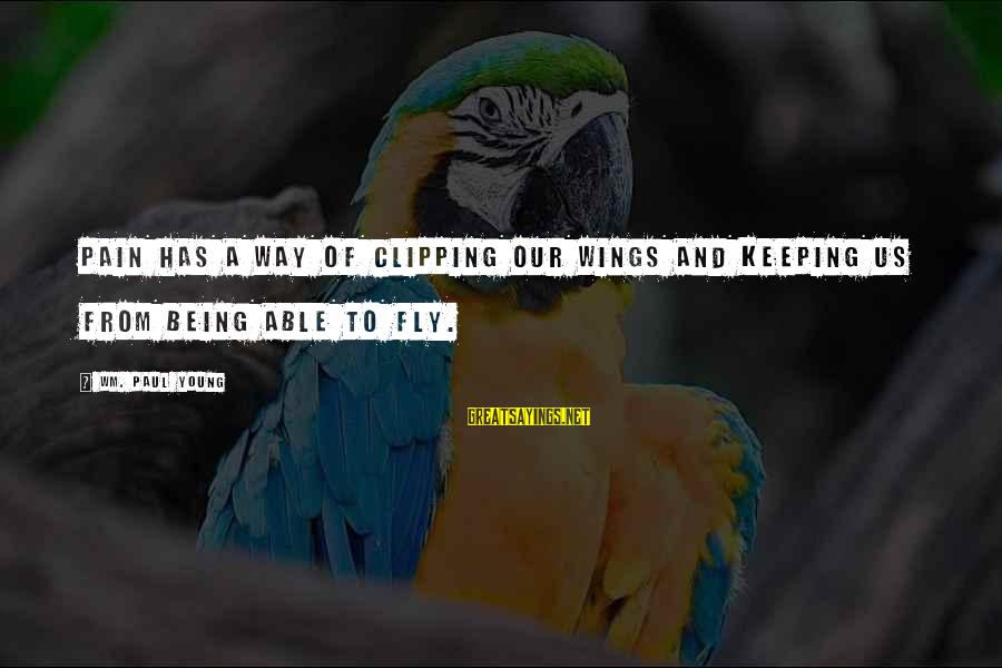 Wings To Fly Sayings By Wm. Paul Young: Pain has a way of clipping our wings and keeping us from being able to