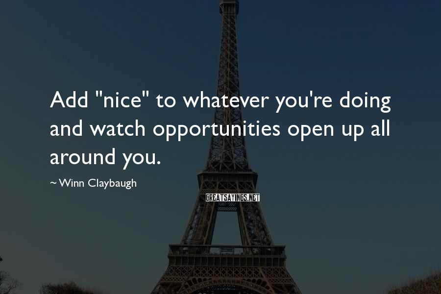 "Winn Claybaugh Sayings: Add ""nice"" to whatever you're doing and watch opportunities open up all around you."