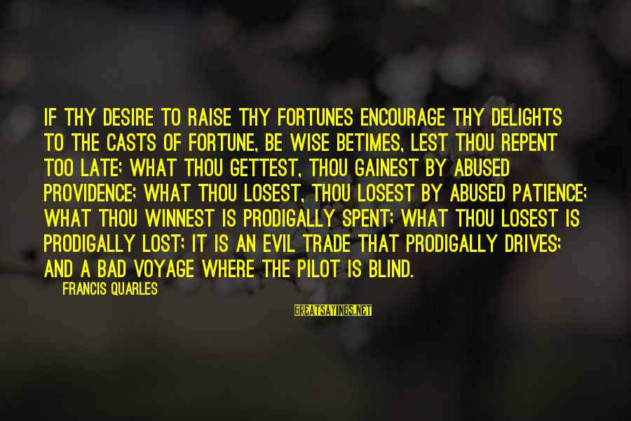 Winnest Sayings By Francis Quarles: If thy desire to raise thy fortunes encourage thy delights to the casts of fortune,