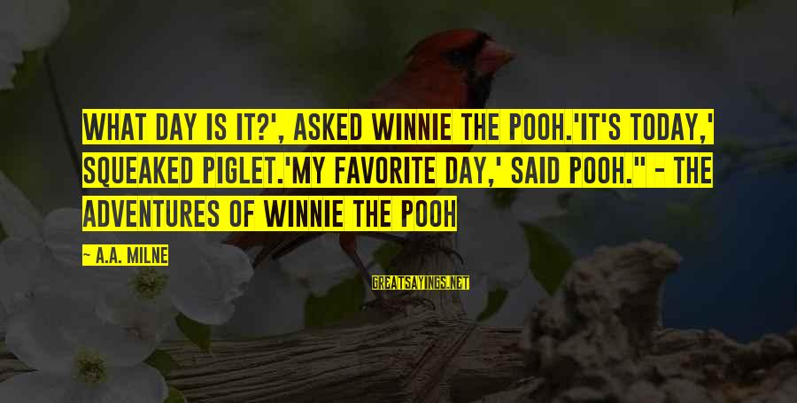 """Winnie L'ourson Sayings By A.A. Milne: What day is it?', asked Winnie the Pooh.'It's today,' squeaked Piglet.'My favorite day,' said Pooh."""""""