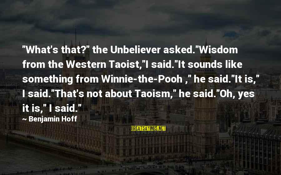 """Winnie L'ourson Sayings By Benjamin Hoff: """"What's that?"""" the Unbeliever asked.""""Wisdom from the Western Taoist,""""I said.""""It sounds like something from Winnie-the-Pooh"""