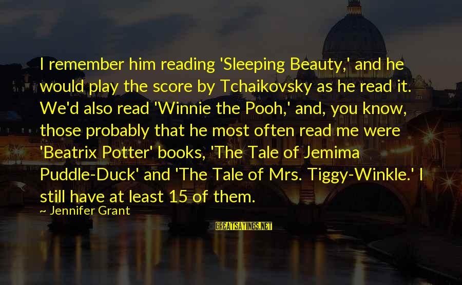 Winnie L'ourson Sayings By Jennifer Grant: I remember him reading 'Sleeping Beauty,' and he would play the score by Tchaikovsky as