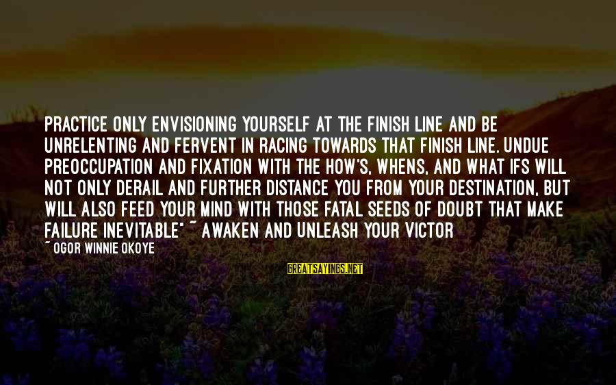 Winnie L'ourson Sayings By Ogor Winnie Okoye: practice only envisioning yourself at the finish line and be unrelenting and fervent in racing