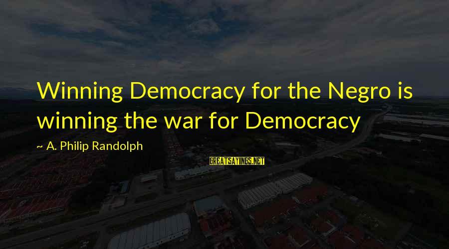 Winning A War Sayings By A. Philip Randolph: Winning Democracy for the Negro is winning the war for Democracy
