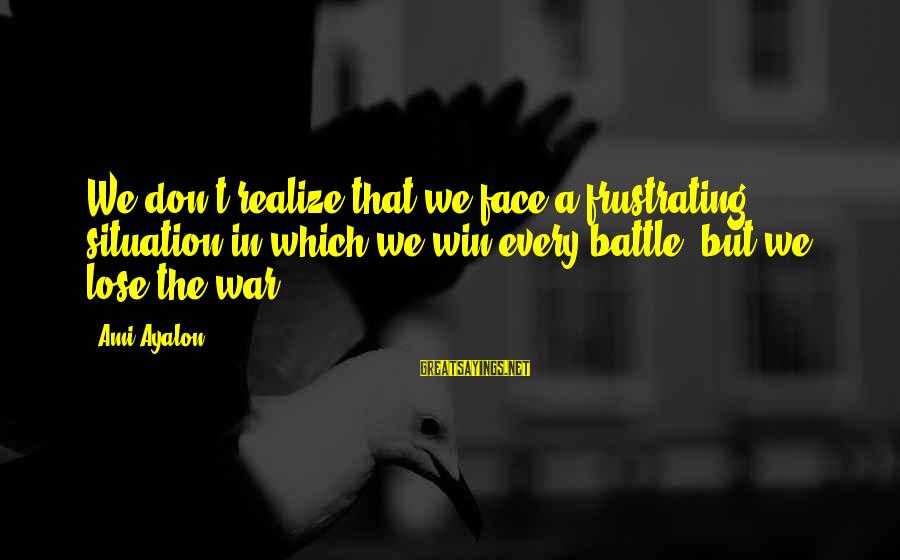 Winning A War Sayings By Ami Ayalon: We don't realize that we face a frustrating situation in which we win every battle,