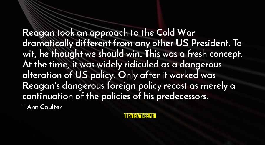 Winning A War Sayings By Ann Coulter: Reagan took an approach to the Cold War dramatically different from any other US President.