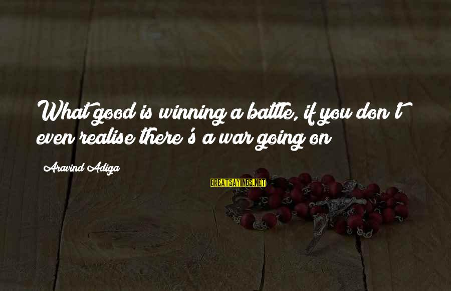 Winning A War Sayings By Aravind Adiga: What good is winning a battle, if you don't even realise there's a war going