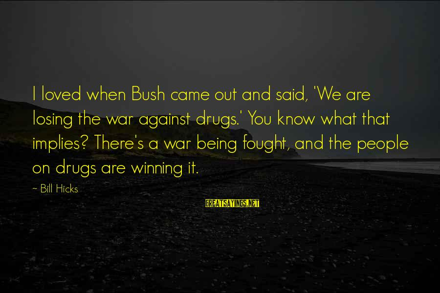 Winning A War Sayings By Bill Hicks: I loved when Bush came out and said, 'We are losing the war against drugs.'