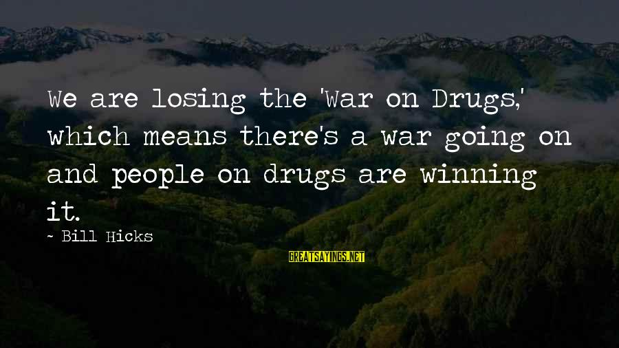 Winning A War Sayings By Bill Hicks: We are losing the 'War on Drugs,' which means there's a war going on and